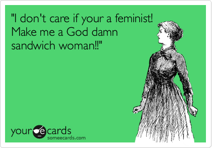 """""""I don't care if your a feminist! Make me a God damn  sandwich woman!!"""""""
