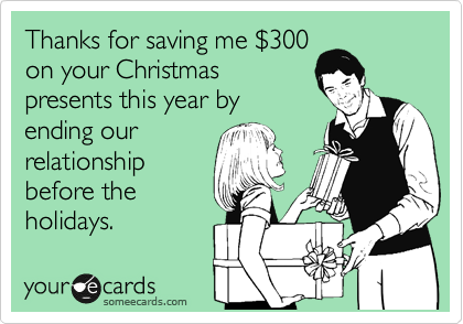 Thanks for saving me %24300 on your Christmas presents this year by ending our relationship before the holidays.