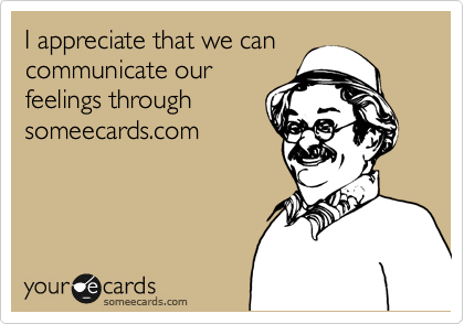 I appreciate that we can communicate our feelings through someecards.com