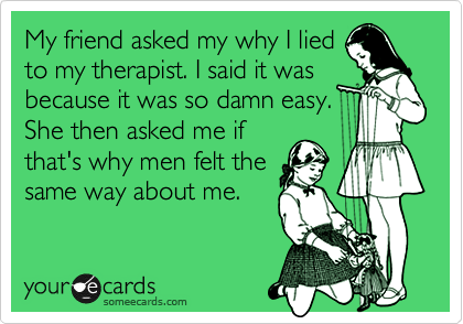 My friend asked my why I lied to my therapist. I said it was because it was so damn easy. She then asked me if that's why men felt the same way about me.