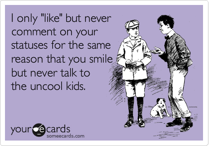 """I only """"like"""" but never comment on your statuses for the same reason that you smile but never talk to the uncool kids."""