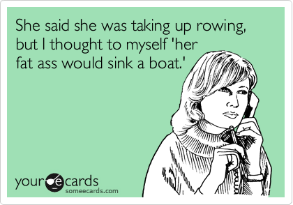 She said she was taking up rowing, but I thought to myself 'her fat ass would sink a boat.'