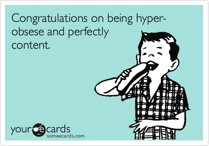 Congratulations on being hyper-obsese and perfectly content.