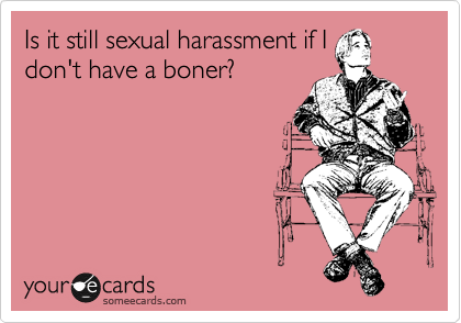 Is it still sexual harassment if I don't have a boner?