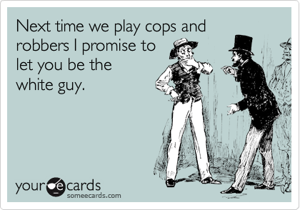 Next time we play cops and robbers I promise to let you be the white guy.