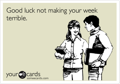 Good luck not making your week terrible.