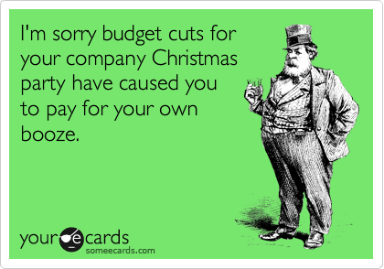 I'm sorry budget cuts for your company Christmas party have caused you to pay for your own booze.