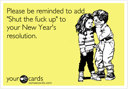"""Please be reminded to add  """"Shut the fuck up"""" to  your New Year's resolution."""