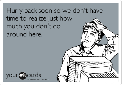 Hurry back soon so we don't have time to realize just how much you don't do around here.