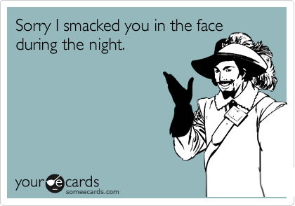 Sorry I smacked you in the face during the night.