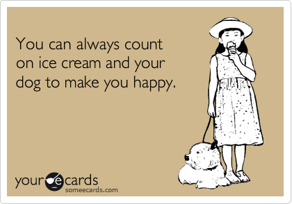 You can always count  on ice cream and your dog to make you happy.