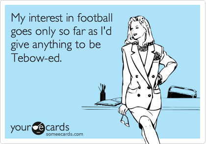 My interest in football goes only so far as I'd give anything to be Tebow-ed.