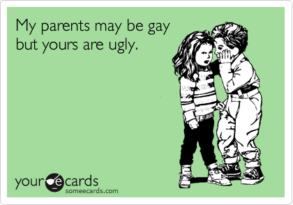 My parents may be gay but yours are ugly.