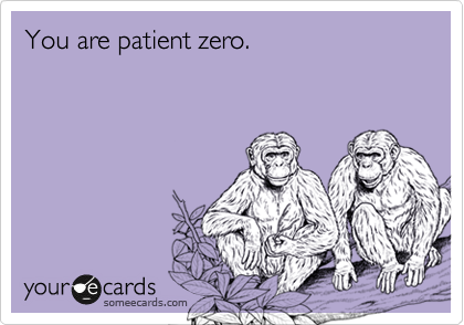 You are patient zero.