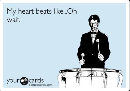 My heart beats like...Oh wait.