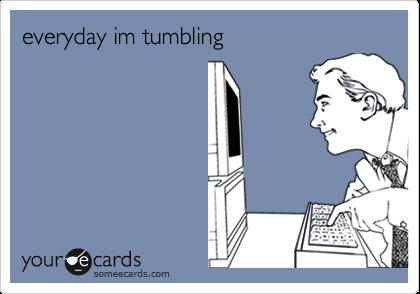 everyday im tumbling