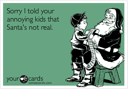 Sorry I told your annoying kids that Santa's not real.