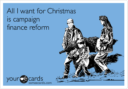 All I want for Christmas  is campaign  finance reform