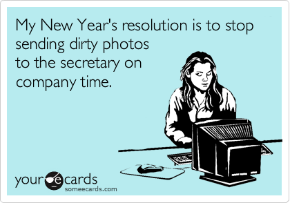 My New Year's resolution is to stop sending dirty photos to the secretary on company time.