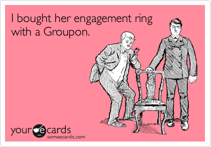 I bought her engagement ring with a Groupon.
