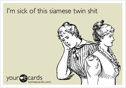 I'm sick of this siamese twin shit