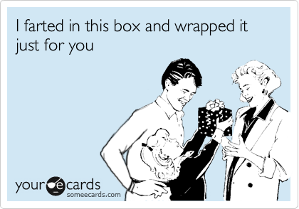 I farted in this box and wrapped it just for you