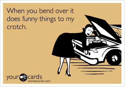 When you bend over it does funny things to my crotch.