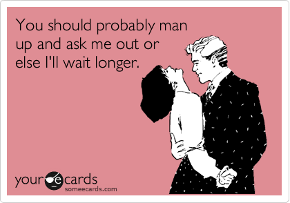 You should probably man up and ask me out or else I'll wait longer.