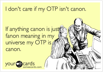 I don't care if my OTP isn't canon.     If anything canon is just fanon meaning in my universe my OTP is canon.