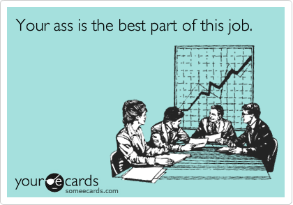 Your ass is the best part of this job.