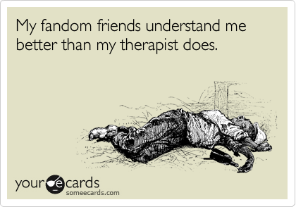 My fandom friends understand me             better than my therapist does.