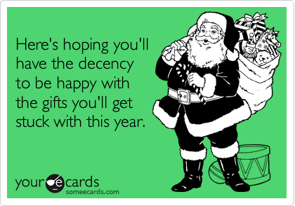 Here's hoping you'll have the decency to be happy with the gifts you'll get stuck with this year.