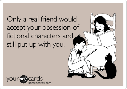 Only a real friend would accept your obsession of fictional characters and  still put up with you.