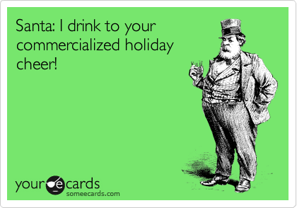 Santa: I drink to your commercialized holiday cheer!