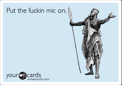 Put the fuckin mic on.