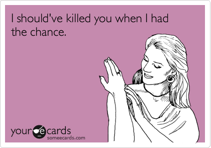 I should've killed you when I had the chance.