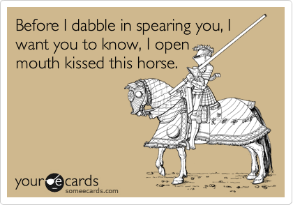 Before I dabble in spearing you, I want you to know, I open mouth kissed this horse.