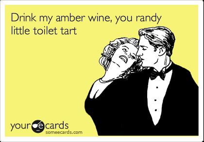 Drink my amber wine, you randy little toilet tart