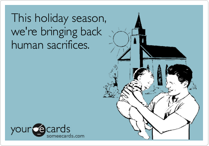 This holiday season, we're bringing back human sacrifices.
