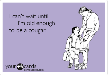 I can't wait until         I'm old enough   to be a cougar.
