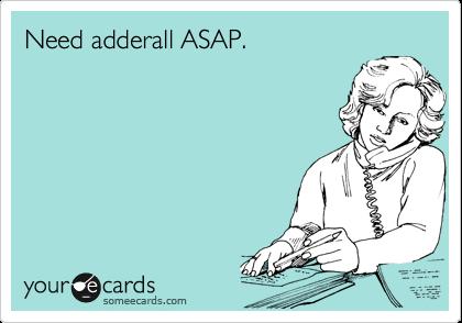 Need adderall ASAP.