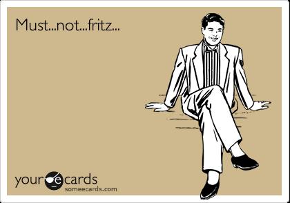 Must...not...fritz...