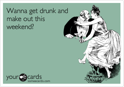 Wanna get drunk and make out this weekend?