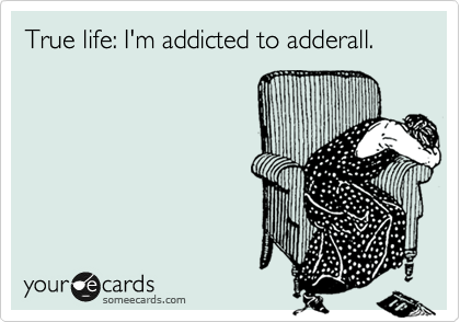 True life: I'm addicted to adderall.