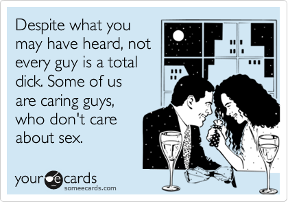 Despite what you may have heard, not every guy is a total dick. Some of us are caring guys, who don't care about sex.