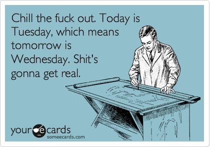 Chill the fuck out. Today is Tuesday, which means tomorrow is Wednesday. Shit's gonna get real.