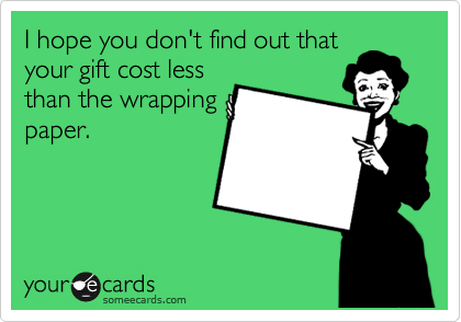 I hope you don't find out that your gift cost less than the wrapping paper.