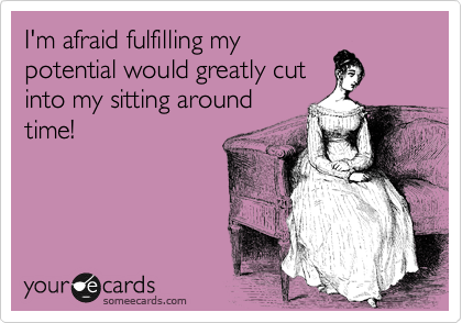 I'm afraid fulfilling my potential would greatly cut into my sitting around time!