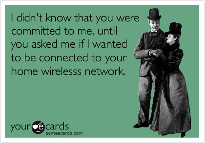 I didn't know that you were committed to me, until you asked me if I wanted to be connected to your home wirelesss network.