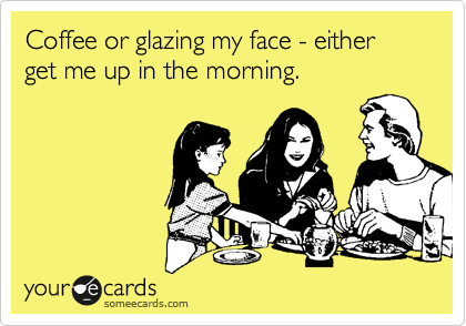 Coffee or glazing my face - either get me up in the morning.